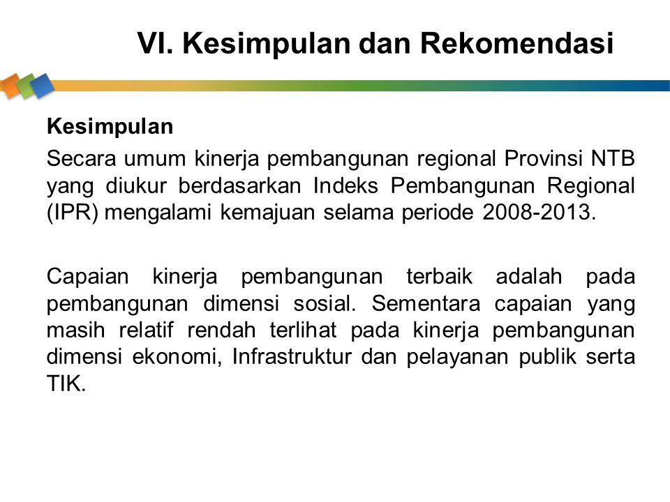VI. Kesimpulan dan Rekomendasi Kesimpulan Secara umum kinerja pembangunan regional Provinsi NTB yang diukur berdasarkan Indeks Pembangunan Regional (I