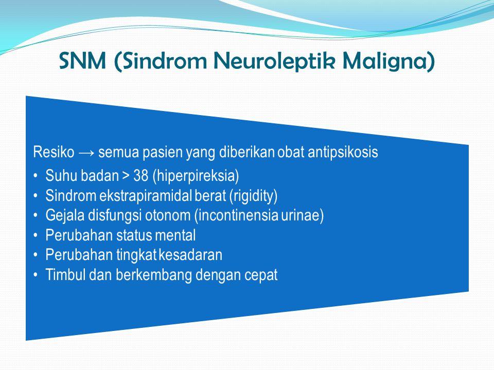 SNM (Sindrom Neuroleptik Maligna) Resiko → semua pasien yang diberikan obat antipsikosis Suhu badan > 38 (hiperpireksia) Sindrom ekstrapiramidal berat