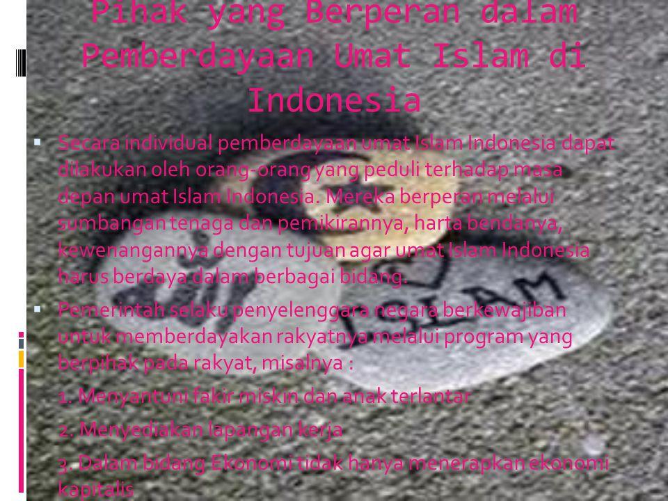 Pihak yang Berperan dalam Pemberdayaan Umat Islam di Indonesia  Secara individual pemberdayaan umat Islam Indonesia dapat dilakukan oleh orang-orang yang peduli terhadap masa depan umat Islam Indonesia.