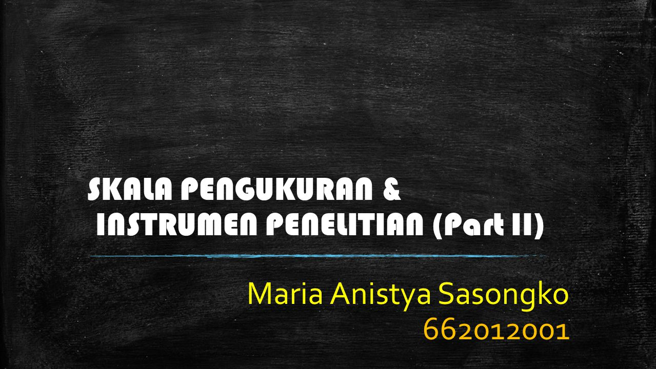 SKALA PENGUKURAN & INSTRUMEN PENELITIAN (Part II) Maria Anistya Sasongko 662012001