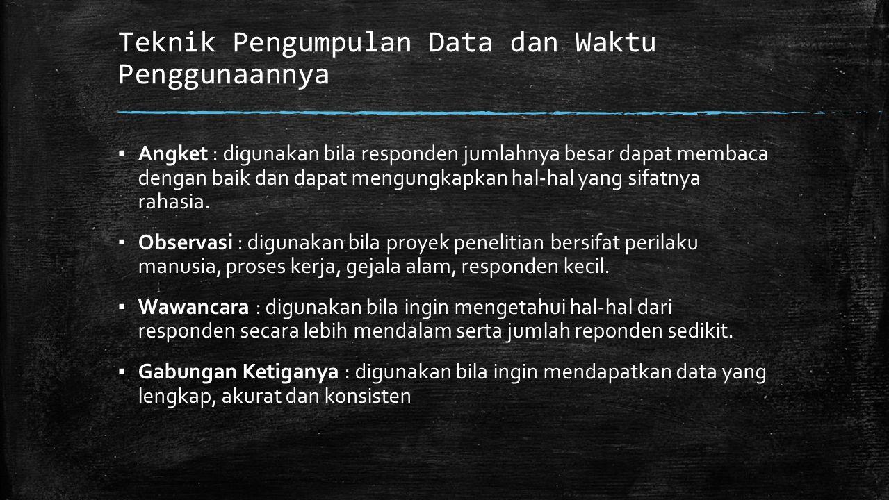 Teknik Pengumpulan Data dan Waktu Penggunaannya ▪ Angket : digunakan bila responden jumlahnya besar dapat membaca dengan baik dan dapat mengungkapkan