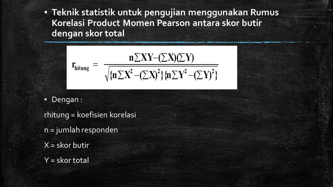 ▪ Teknik statistik untuk pengujian menggunakan Rumus Korelasi Product Momen Pearson antara skor butir dengan skor total ▪ Dengan : rhitung = koefisien
