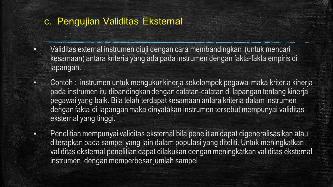 c. Pengujian Validitas Eksternal ▪ Validitas external instrumen diuji dengan cara membandingkan (untuk mencari kesamaan) antara kriteria yang ada pada