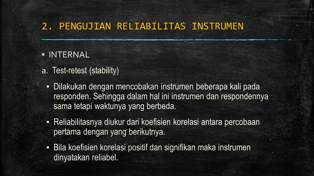2. PENGUJIAN RELIABILITAS INSTRUMEN ▪ INTERNAL a. Test-retest (stability) ▪ Dilakukan dengan mencobakan instrumen beberapa kali pada responden. Sehing