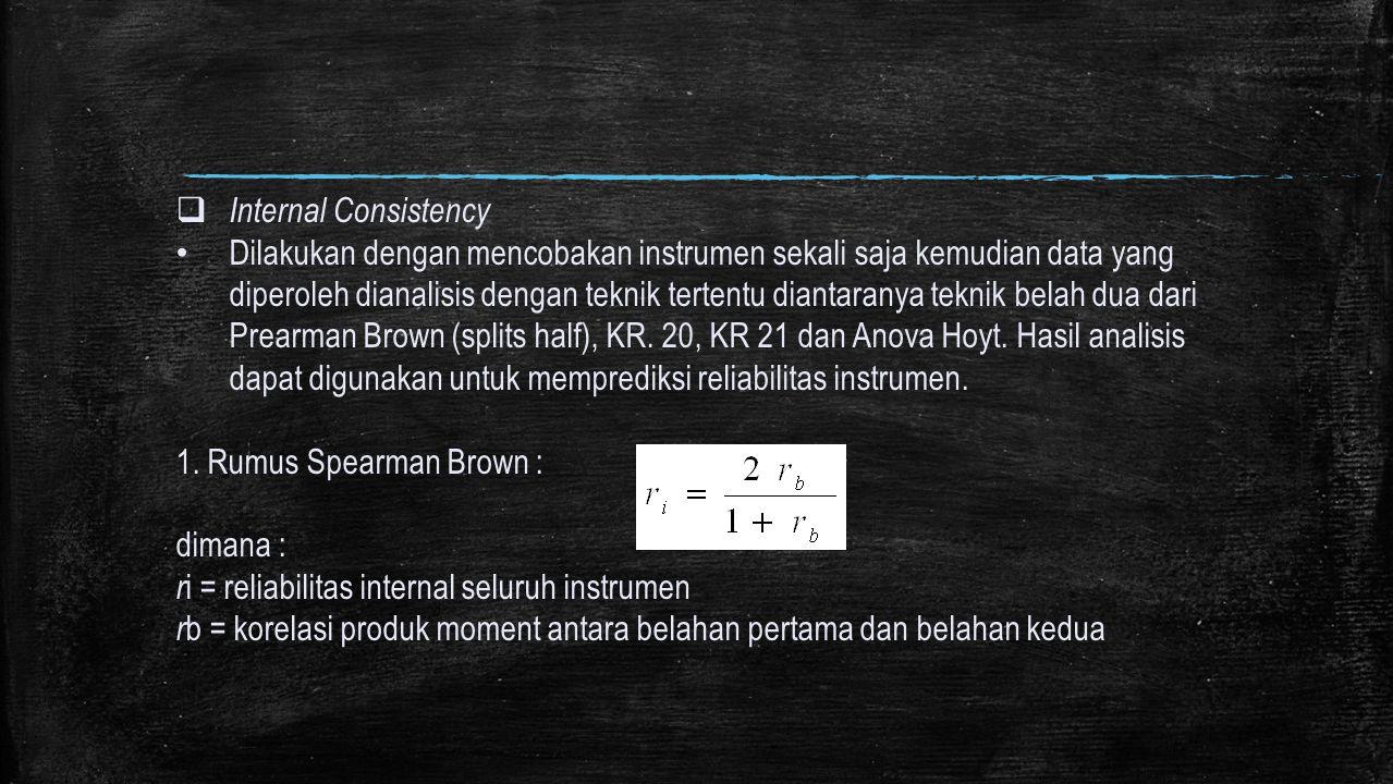  Internal Consistency Dilakukan dengan mencobakan instrumen sekali saja kemudian data yang diperoleh dianalisis dengan teknik tertentu diantaranya te