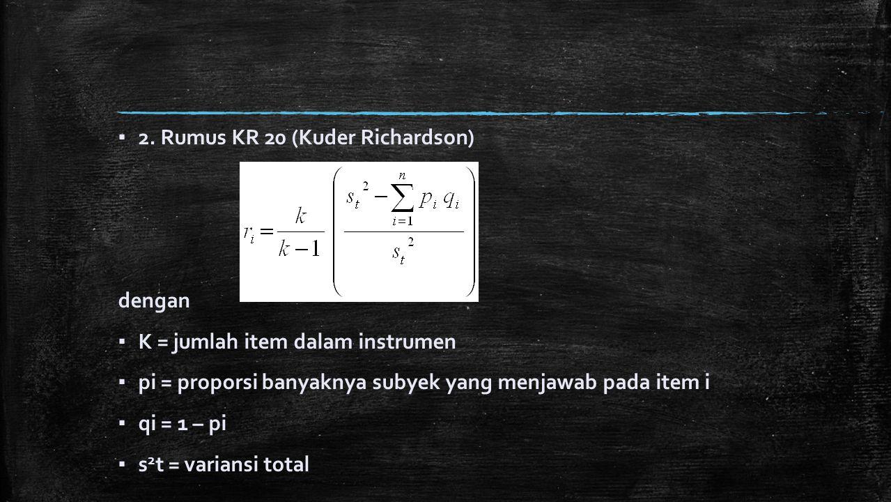▪ 2. Rumus KR 20 (Kuder Richardson) dengan ▪ K = jumlah item dalam instrumen ▪ pi = proporsi banyaknya subyek yang menjawab pada item i ▪ qi = 1 – pi