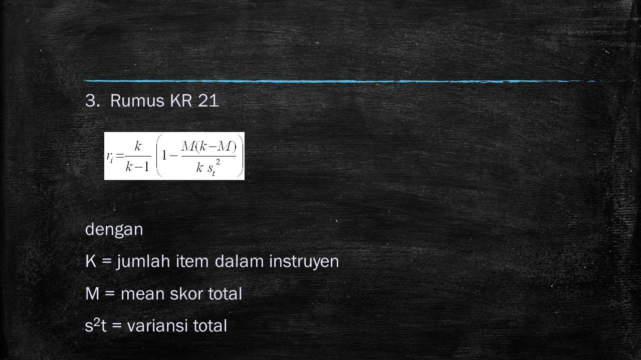 3. Rumus KR 21 dengan K = jumlah item dalam instruyen M = mean skor total s 2 t = variansi total