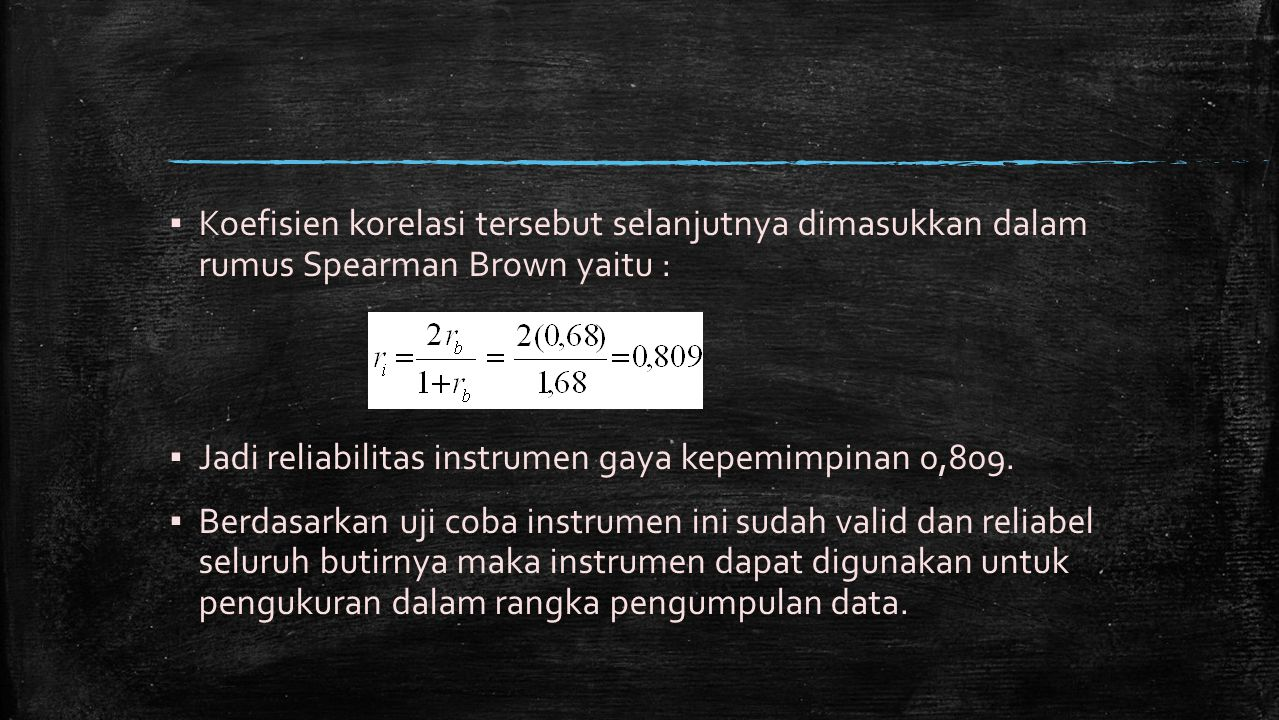▪ Koefisien korelasi tersebut selanjutnya dimasukkan dalam rumus Spearman Brown yaitu : ▪ Jadi reliabilitas instrumen gaya kepemimpinan 0,809. ▪ Berda