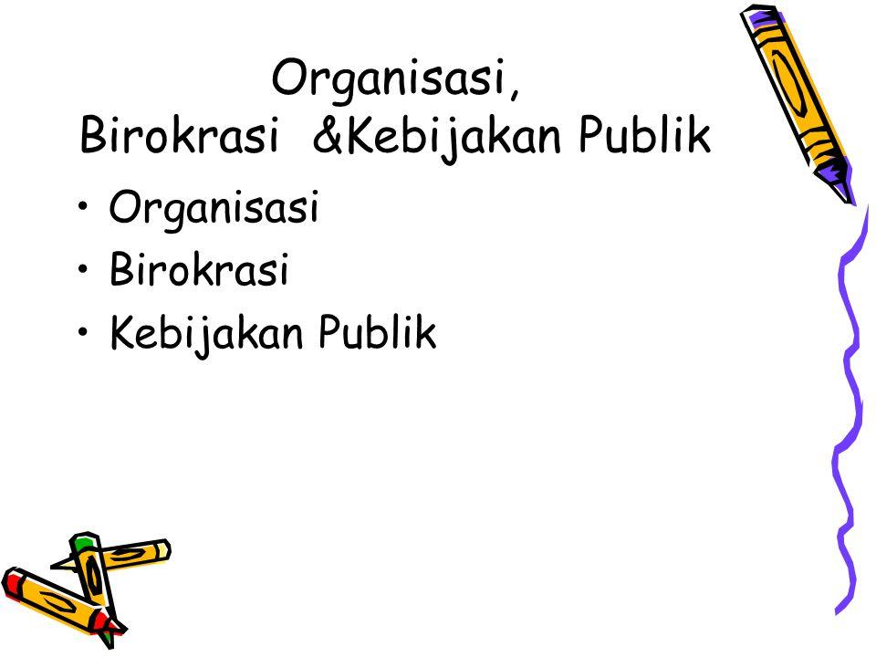 Organisasi, Birokrasi &Kebijakan Publik Organisasi Birokrasi Kebijakan Publik