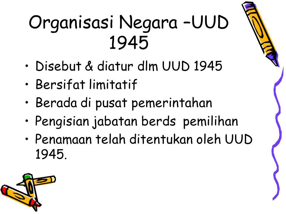 Organisasi Negara –UUD 1945 Disebut & diatur dlm UUD 1945 Bersifat limitatif Berada di pusat pemerintahan Pengisian jabatan berds pemilihan Penamaan t