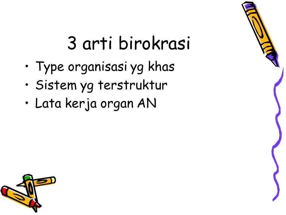 3 arti birokrasi Type organisasi yg khas Sistem yg terstruktur Lata kerja organ AN