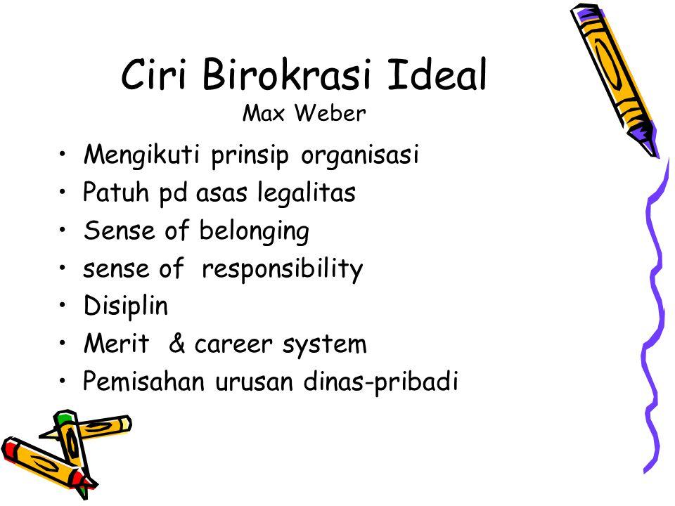 Ciri Birokrasi Ideal Max Weber Mengikuti prinsip organisasi Patuh pd asas legalitas Sense of belonging sense of responsibility Disiplin Merit & career