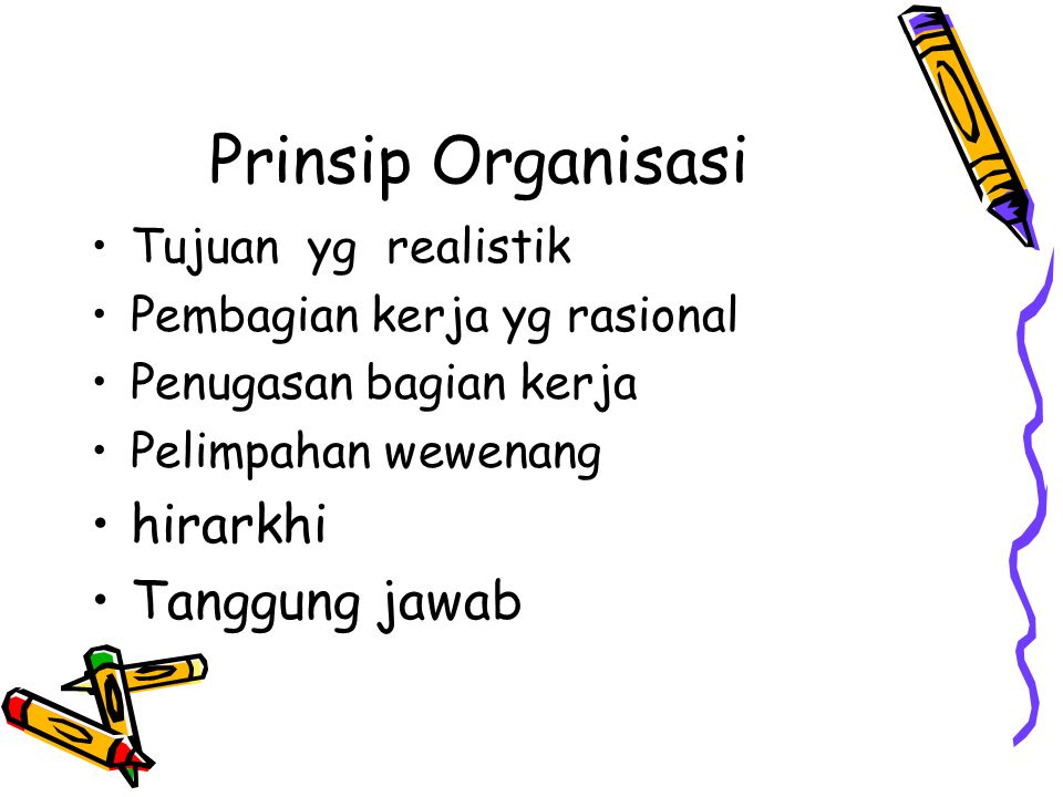 Prinsip Organisasi Tujuan yg realistik Pembagian kerja yg rasional Penugasan bagian kerja Pelimpahan wewenang hirarkhi Tanggung jawab