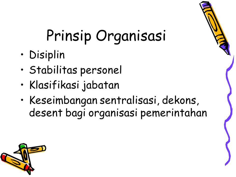 Prinsip Organisasi Disiplin Stabilitas personel Klasifikasi jabatan Keseimbangan sentralisasi, dekons, desent bagi organisasi pemerintahan