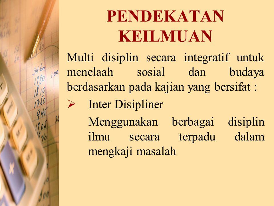 PENDEKATAN KEILMUAN Multi disiplin secara integratif untuk menelaah sosial dan budaya berdasarkan pada kajian yang bersifat : II nter Disipliner Men