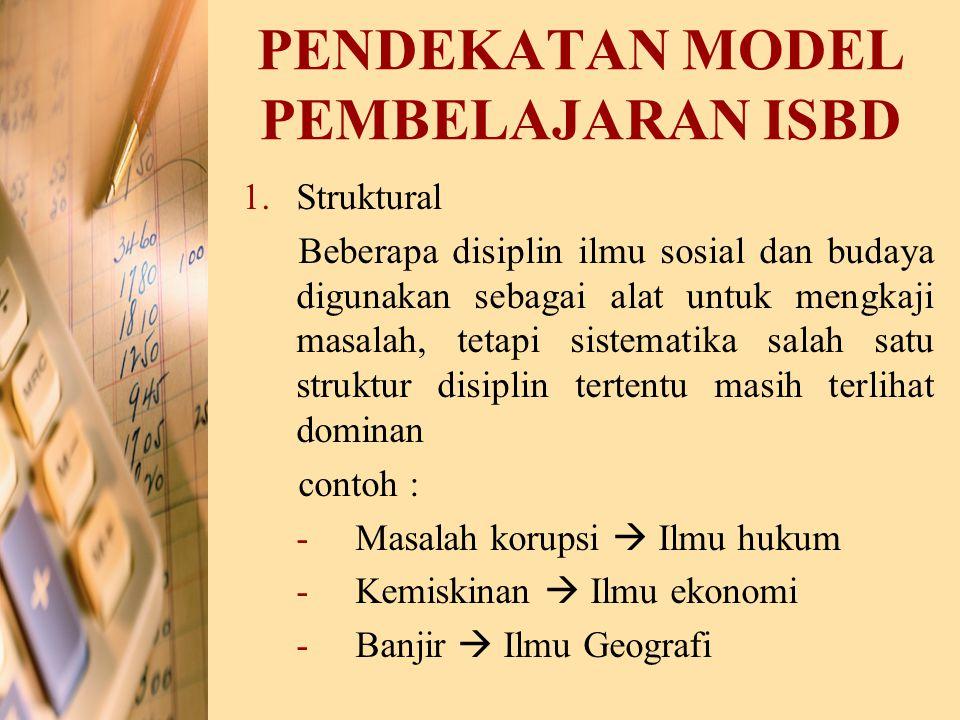 PENDEKATAN MODEL PEMBELAJARAN ISBD 1.Struktural Beberapa disiplin ilmu sosial dan budaya digunakan sebagai alat untuk mengkaji masalah, tetapi sistema