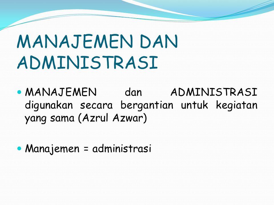 MANAJEMEN DAN ADMINISTRASI MANAJEMEN dan ADMINISTRASI digunakan secara bergantian untuk kegiatan yang sama (Azrul Azwar) Manajemen = administrasi