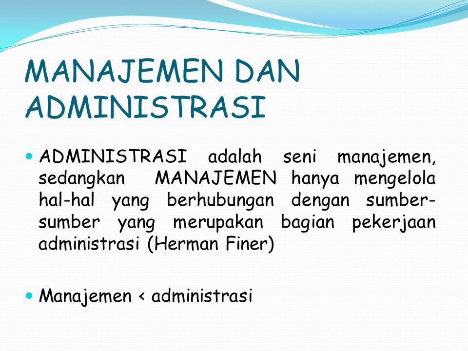 MANAJEMEN DAN ADMINISTRASI ADMINISTRASI adalah seni manajemen, sedangkan MANAJEMEN hanya mengelola hal-hal yang berhubungan dengan sumber- sumber yang