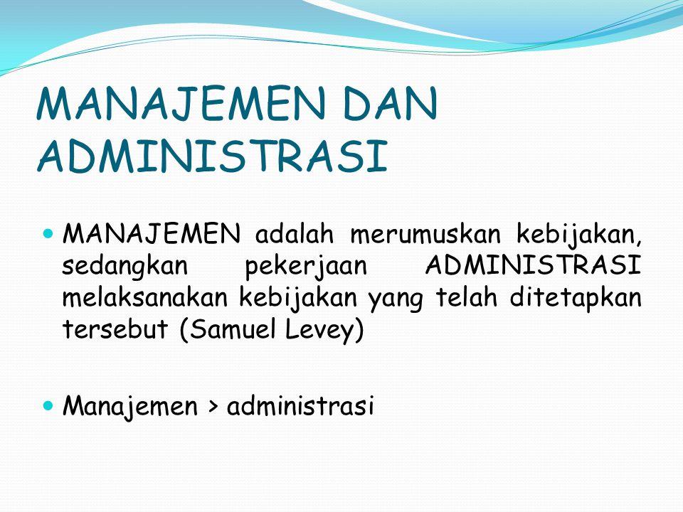 MANAJEMEN DAN ADMINISTRASI MANAJEMEN adalah merumuskan kebijakan, sedangkan pekerjaan ADMINISTRASI melaksanakan kebijakan yang telah ditetapkan terseb