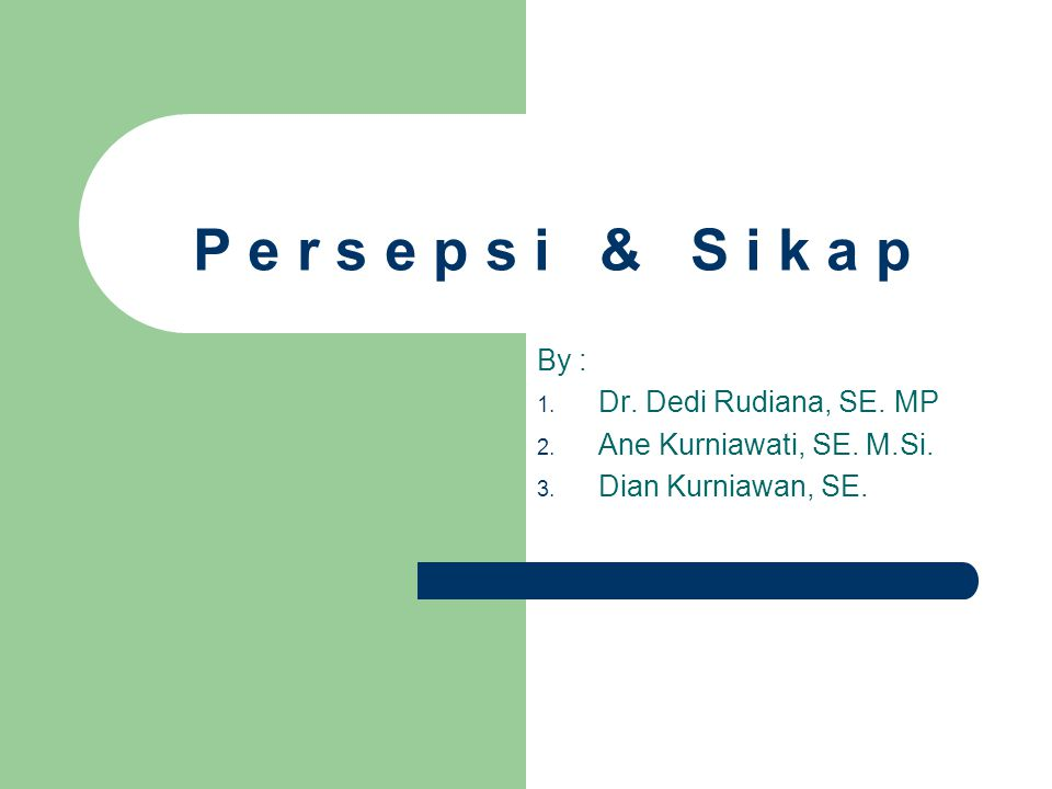 P e r s e p s i & S i k a p By : 1. Dr. Dedi Rudiana, SE. MP 2. Ane Kurniawati, SE. M.Si. 3. Dian Kurniawan, SE.