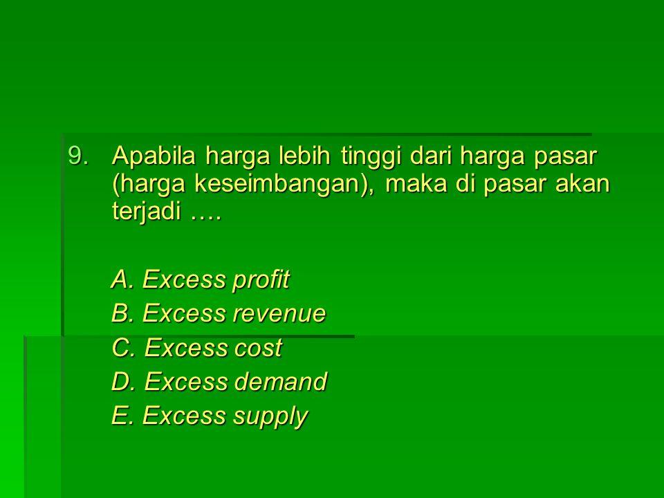 9.Apabila harga lebih tinggi dari harga pasar (harga keseimbangan), maka di pasar akan terjadi …. A. Excess profit A. Excess profit B. Excess revenue