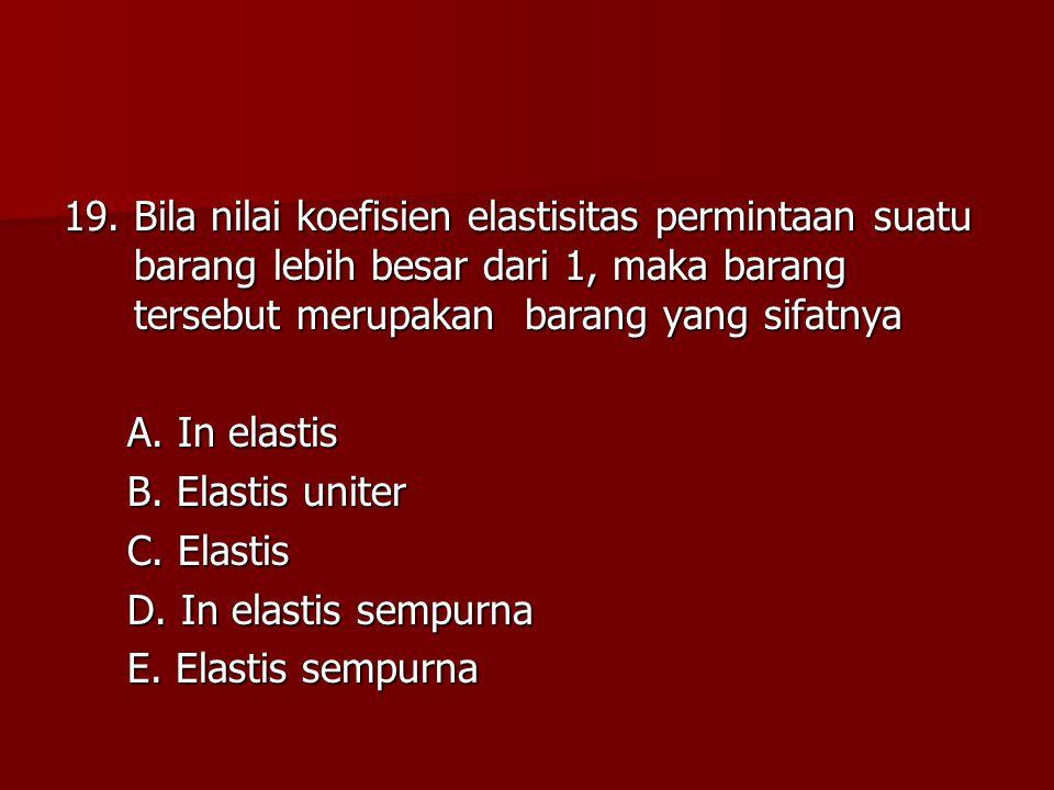 19. Bila nilai koefisien elastisitas permintaan suatu barang lebih besar dari 1, maka barang tersebut merupakan barang yang sifatnya A. In elastis A.