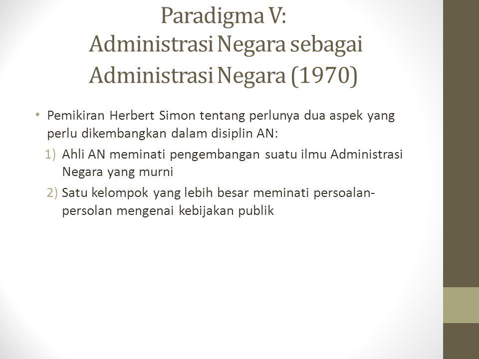 Paradigma V: Administrasi Negara sebagai Administrasi Negara (1970) Pemikiran Herbert Simon tentang perlunya dua aspek yang perlu dikembangkan dalam disiplin AN: 1)Ahli AN meminati pengembangan suatu ilmu Administrasi Negara yang murni 2)Satu kelompok yang lebih besar meminati persoalan- persolan mengenai kebijakan publik