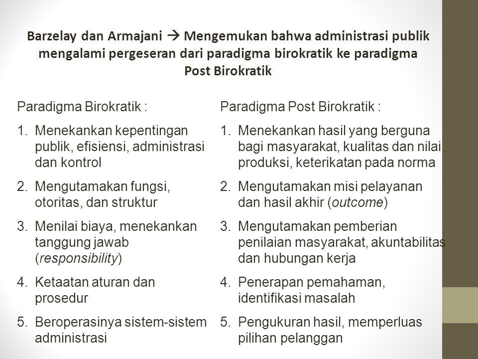 Barzelay dan Armajani  Mengemukan bahwa administrasi publik mengalami pergeseran dari paradigma birokratik ke paradigma Post Birokratik Paradigma Birokratik : 1.Menekankan kepentingan publik, efisiensi, administrasi dan kontrol 2.Mengutamakan fungsi, otoritas, dan struktur 3.Menilai biaya, menekankan tanggung jawab (responsibility) 4.Ketaatan aturan dan prosedur 5.Beroperasinya sistem-sistem administrasi Paradigma Post Birokratik : 1.Menekankan hasil yang berguna bagi masyarakat, kualitas dan nilai produksi, keterikatan pada norma 2.Mengutamakan misi pelayanan dan hasil akhir (outcome) 3.Mengutamakan pemberian penilaian masyarakat, akuntabilitas dan hubungan kerja 4.Penerapan pemahaman, identifikasi masalah 5.Pengukuran hasil, memperluas pilihan pelanggan