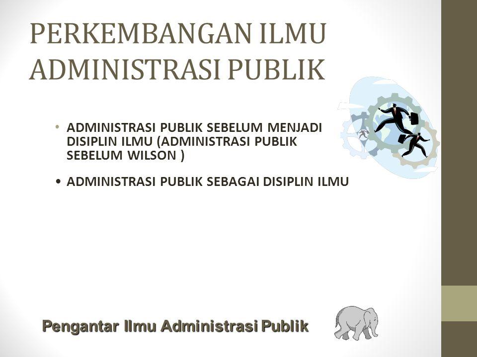 PERKEMBANGAN ILMU ADMINISTRASI PUBLIK ADMINISTRASI PUBLIK SEBELUM MENJADI DISIPLIN ILMU (ADMINISTRASI PUBLIK SEBELUM WILSON ) ADMINISTRASI PUBLIK SEBAGAI DISIPLIN ILMU Pengantar Ilmu Administrasi Publik