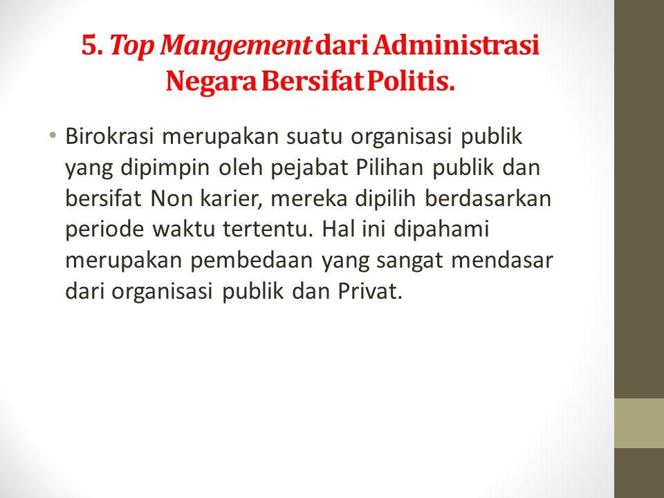 5.Top Mangement dari Administrasi Negara Bersifat Politis.