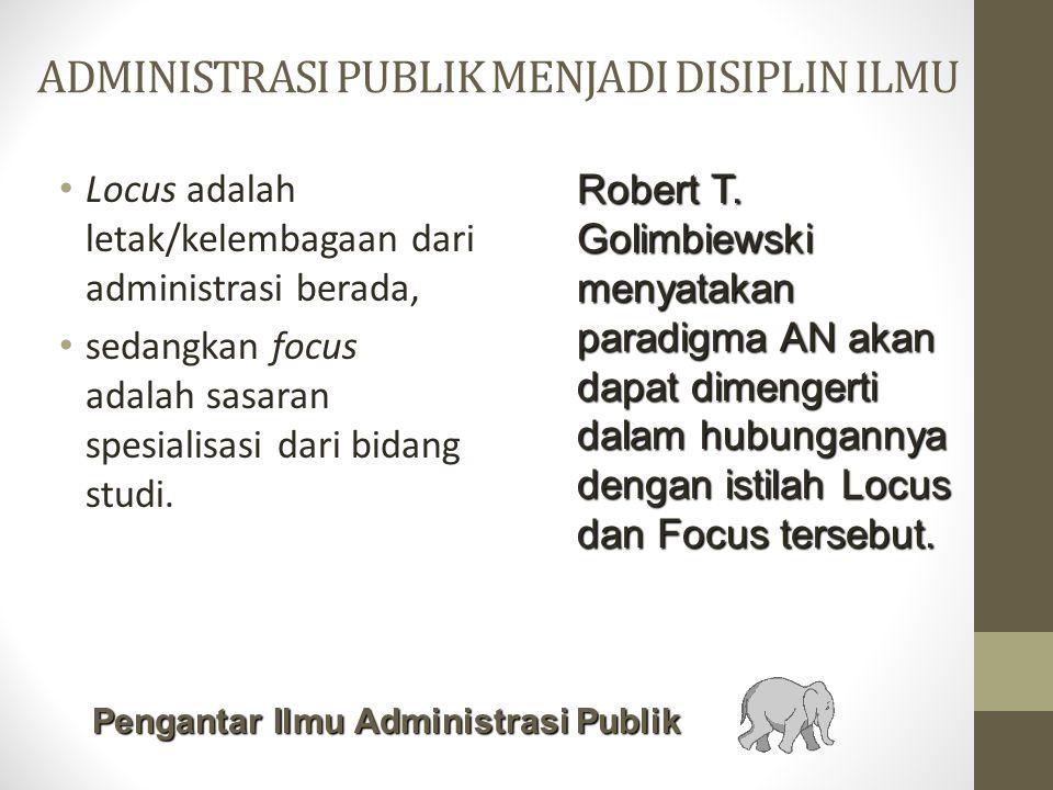 ADMINISTRASI PUBLIK MENJADI DISIPLIN ILMU Locus adalah letak/kelembagaan dari administrasi berada, sedangkan focus adalah sasaran spesialisasi dari bidang studi.