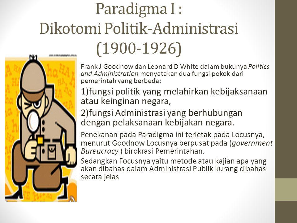 Paradigma I : Dikotomi Politik-Administrasi (1900-1926) Frank J Goodnow dan Leonard D White dalam bukunya Politics and Administration menyatakan dua fungsi pokok dari pemerintah yang berbeda: 1)fungsi politik yang melahirkan kebijaksanaan atau keinginan negara, 2)fungsi Administrasi yang berhubungan dengan pelaksanaan kebijakan negara.