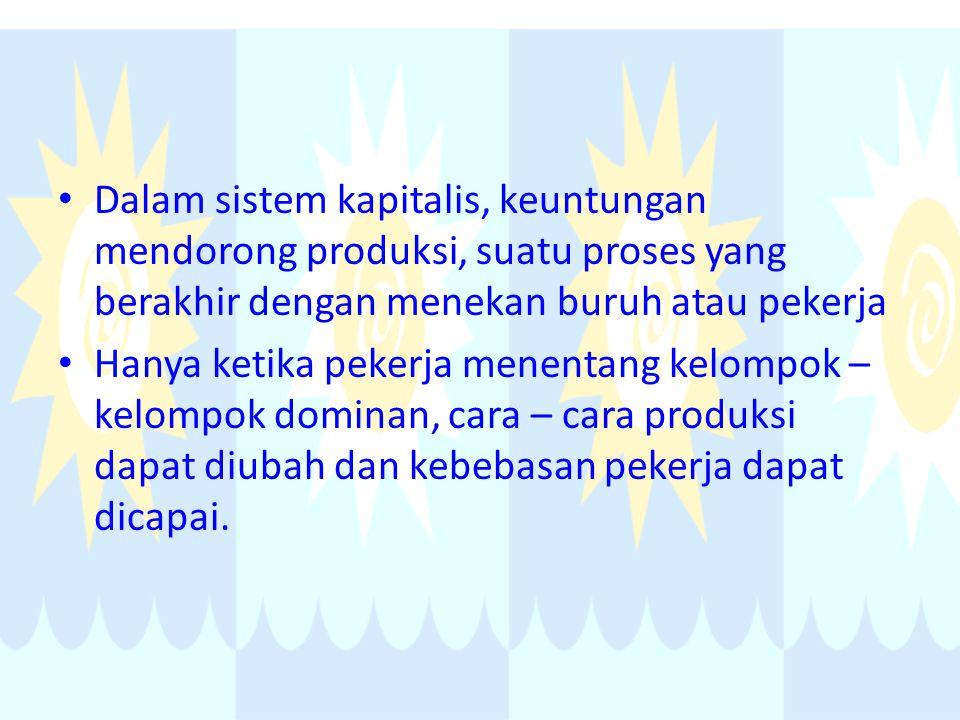 Dalam sistem kapitalis, keuntungan mendorong produksi, suatu proses yang berakhir dengan menekan buruh atau pekerja Hanya ketika pekerja menentang kel