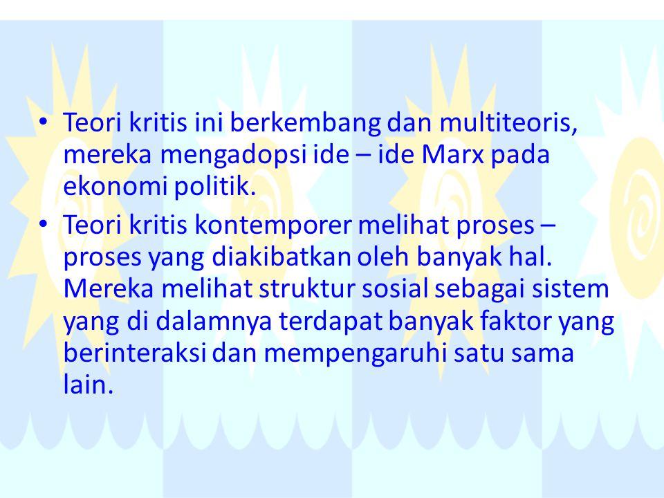 Teori kritis ini berkembang dan multiteoris, mereka mengadopsi ide – ide Marx pada ekonomi politik.
