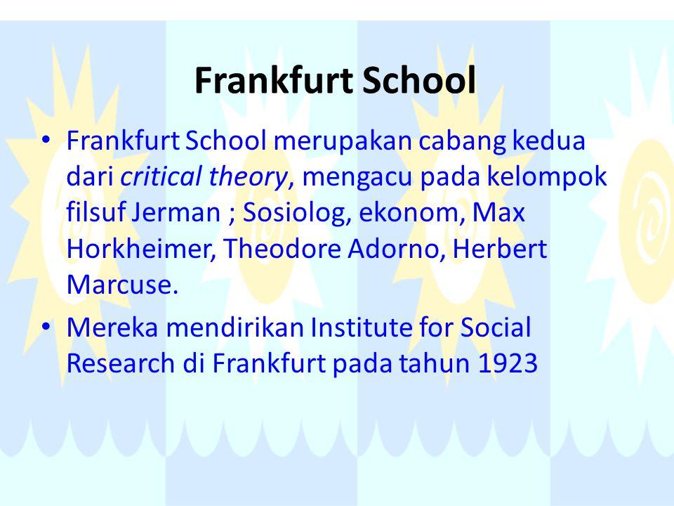 Frankfurt School Frankfurt School merupakan cabang kedua dari critical theory, mengacu pada kelompok filsuf Jerman ; Sosiolog, ekonom, Max Horkheimer,
