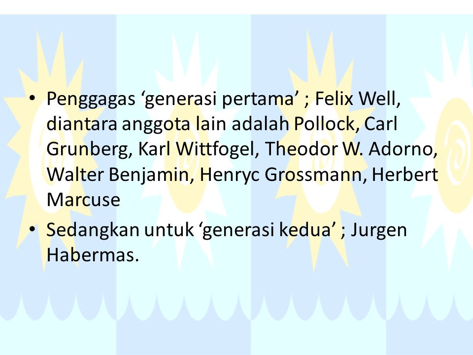 Penggagas 'generasi pertama' ; Felix Well, diantara anggota lain adalah Pollock, Carl Grunberg, Karl Wittfogel, Theodor W. Adorno, Walter Benjamin, He