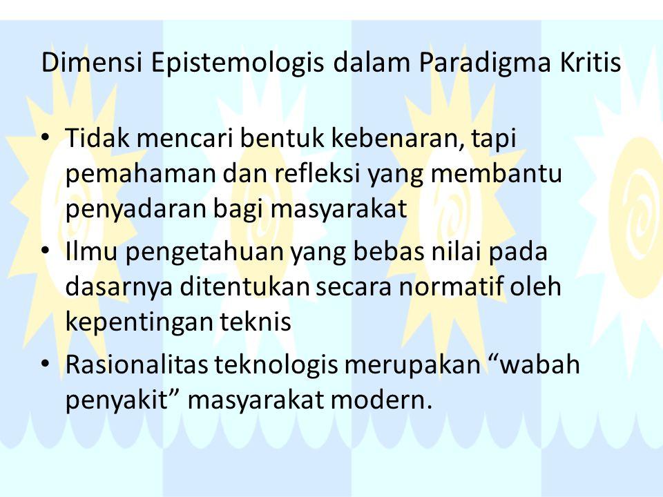 Dimensi Epistemologis dalam Paradigma Kritis Tidak mencari bentuk kebenaran, tapi pemahaman dan refleksi yang membantu penyadaran bagi masyarakat Ilmu