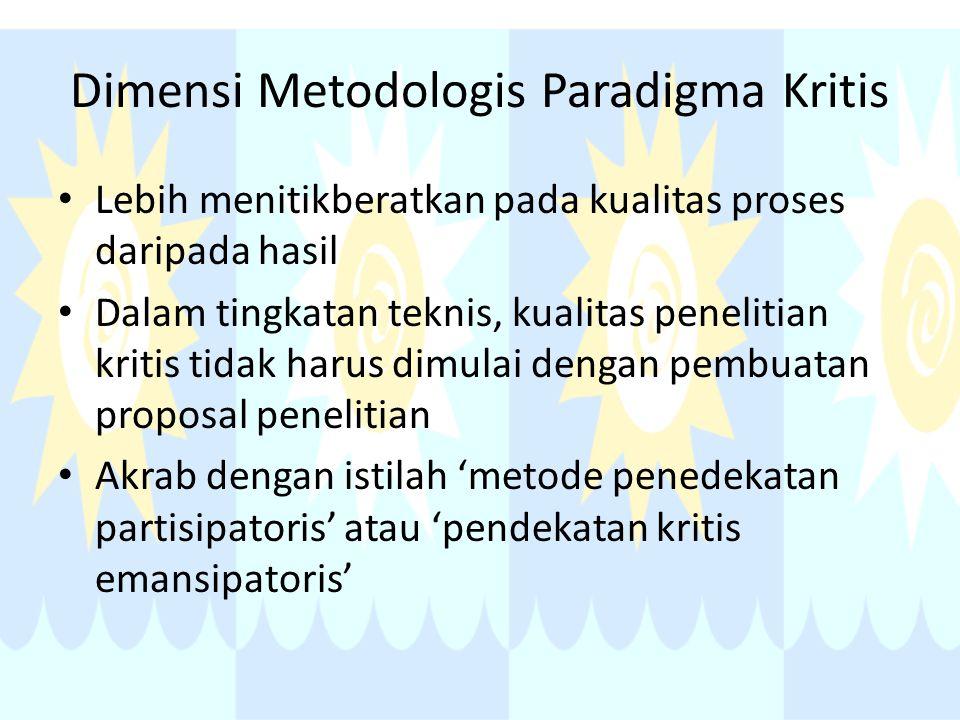 Dimensi Metodologis Paradigma Kritis Lebih menitikberatkan pada kualitas proses daripada hasil Dalam tingkatan teknis, kualitas penelitian kritis tidak harus dimulai dengan pembuatan proposal penelitian Akrab dengan istilah 'metode penedekatan partisipatoris' atau 'pendekatan kritis emansipatoris'