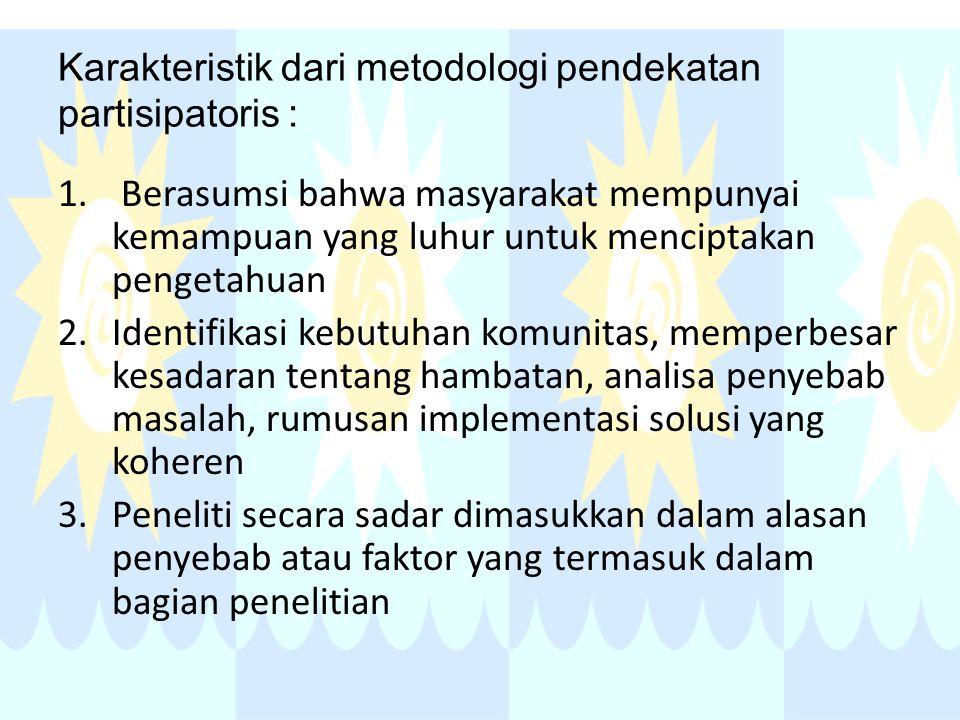 Karakteristik dari metodologi pendekatan partisipatoris : 1. Berasumsi bahwa masyarakat mempunyai kemampuan yang luhur untuk menciptakan pengetahuan 2
