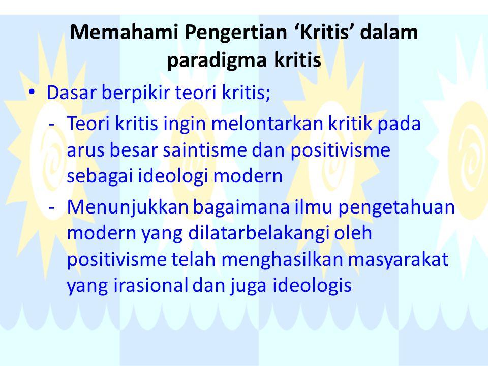 Memahami Pengertian 'Kritis' dalam paradigma kritis Dasar berpikir teori kritis; -Teori kritis ingin melontarkan kritik pada arus besar saintisme dan