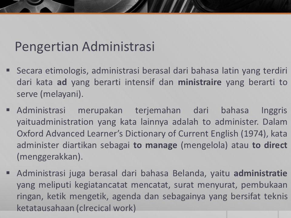 Pengertian Administrasi  Secara etimologis, administrasi berasal dari bahasa latin yang terdiri dari kata ad yang berarti intensif dan ministraire ya