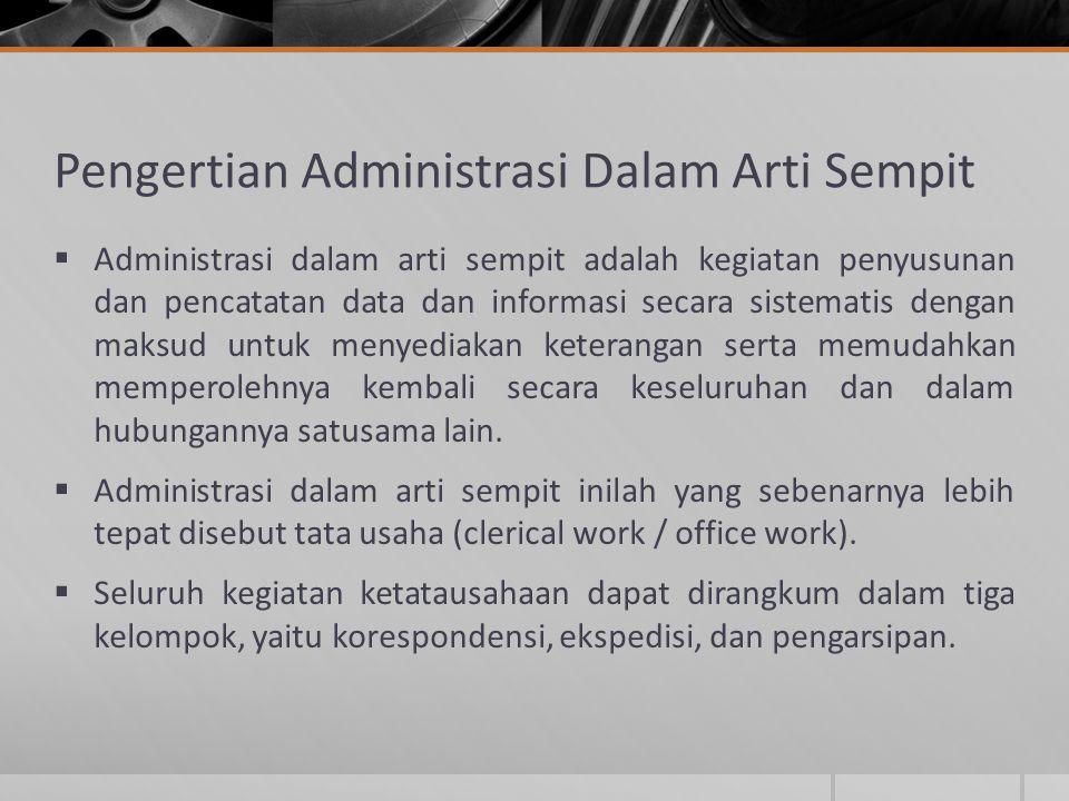 Pengertian Administrasi Dalam Arti Sempit  Administrasi dalam arti sempit adalah kegiatan penyusunan dan pencatatan data dan informasi secara sistema