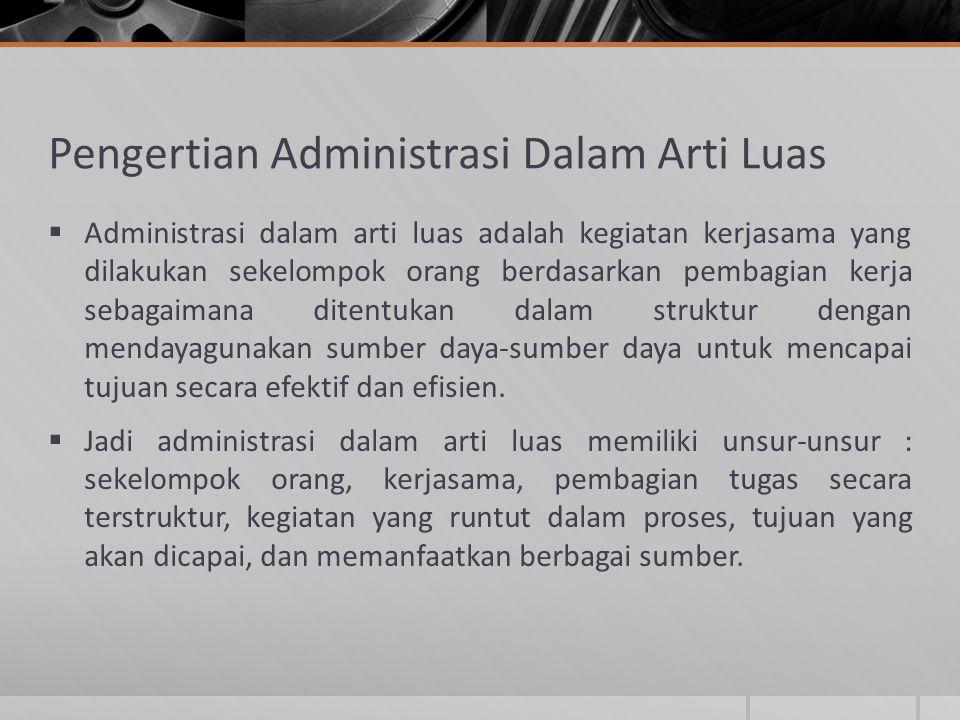 Pengertian Administrasi Dalam Arti Luas  Administrasi dalam arti luas adalah kegiatan kerjasama yang dilakukan sekelompok orang berdasarkan pembagian
