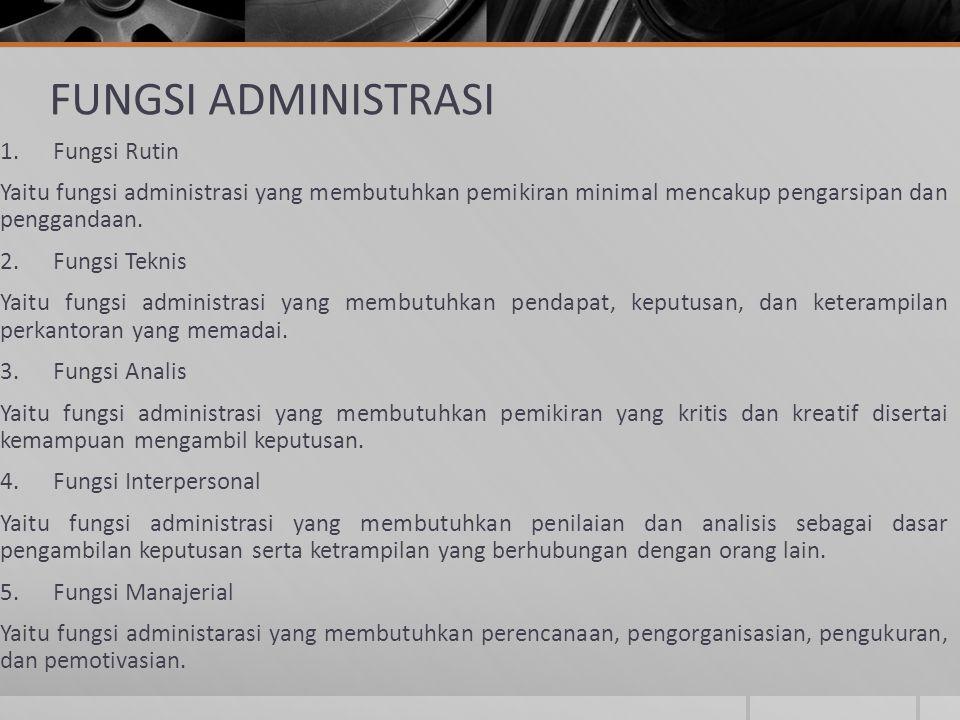 FUNGSI ADMINISTRASI 1. Fungsi Rutin Yaitu fungsi administrasi yang membutuhkan pemikiran minimal mencakup pengarsipan dan penggandaan. 2. Fungsi Tekni