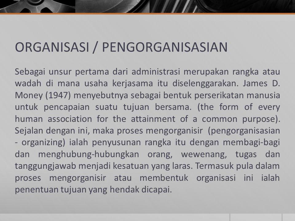 ORGANISASI / PENGORGANISASIAN Sebagai unsur pertama dari administrasi merupakan rangka atau wadah di mana usaha kerjasama itu diselenggarakan. James D