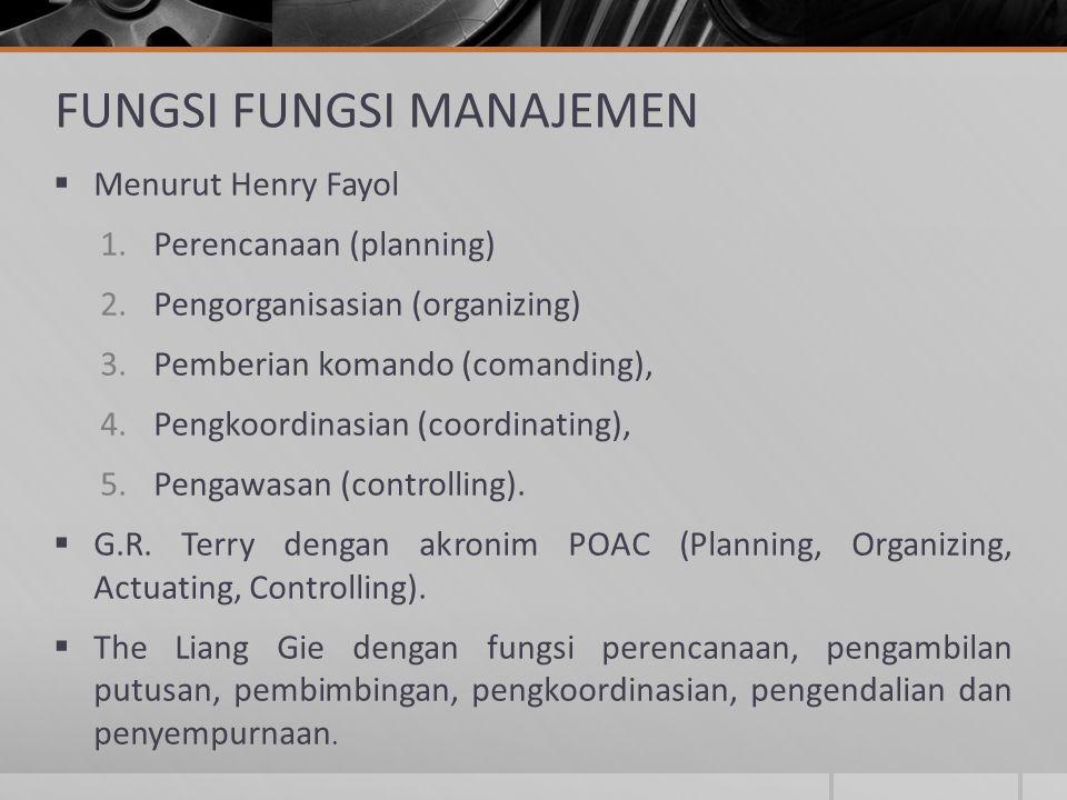 FUNGSI FUNGSI MANAJEMEN  Menurut Henry Fayol 1.Perencanaan (planning) 2.Pengorganisasian (organizing) 3.Pemberian komando (comanding), 4.Pengkoordina