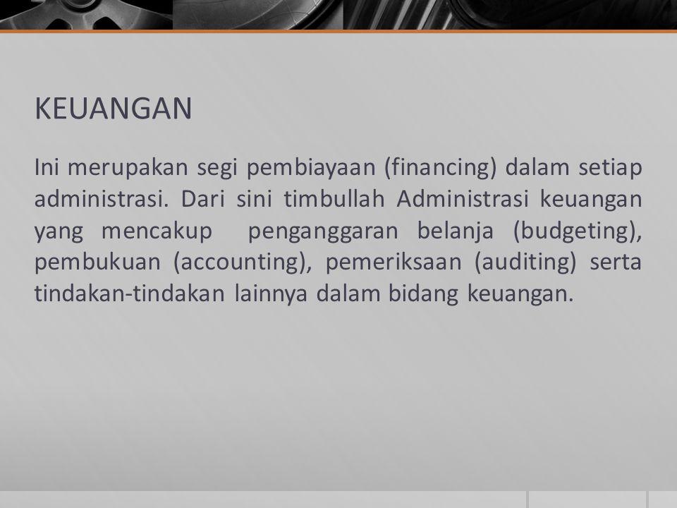 KEUANGAN Ini merupakan segi pembiayaan (financing) dalam setiap administrasi. Dari sini timbullah Administrasi keuangan yang mencakup penganggaran bel