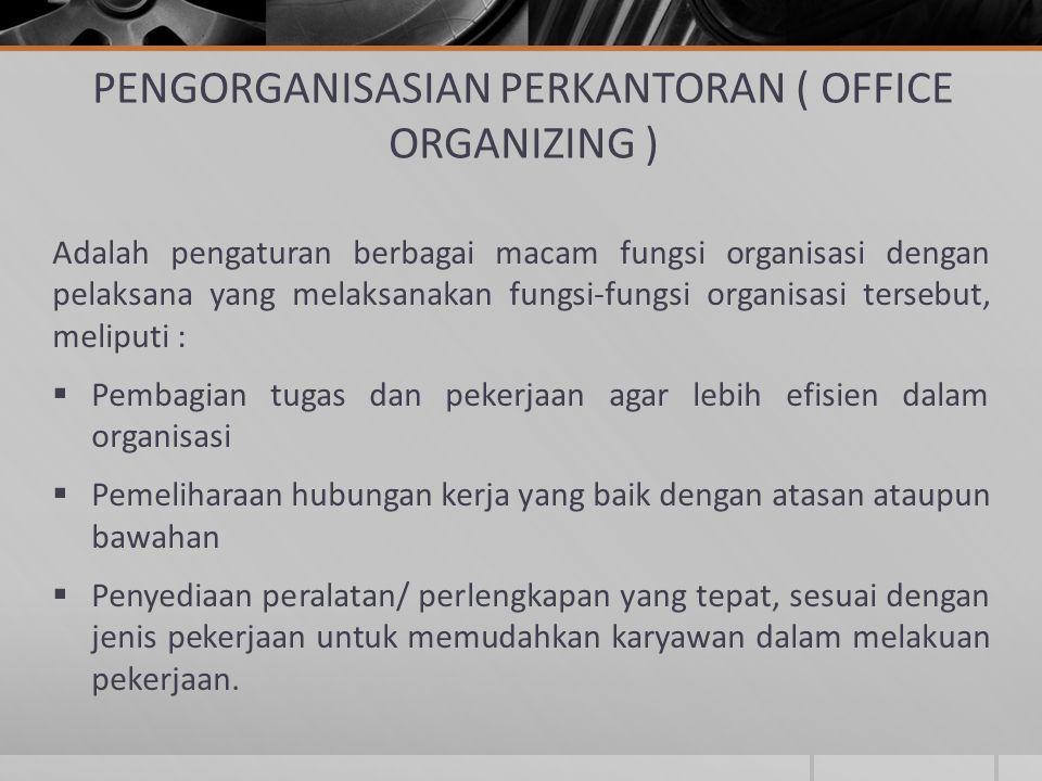 PENGORGANISASIAN PERKANTORAN ( OFFICE ORGANIZING ) Adalah pengaturan berbagai macam fungsi organisasi dengan pelaksana yang melaksanakan fungsi-fungsi