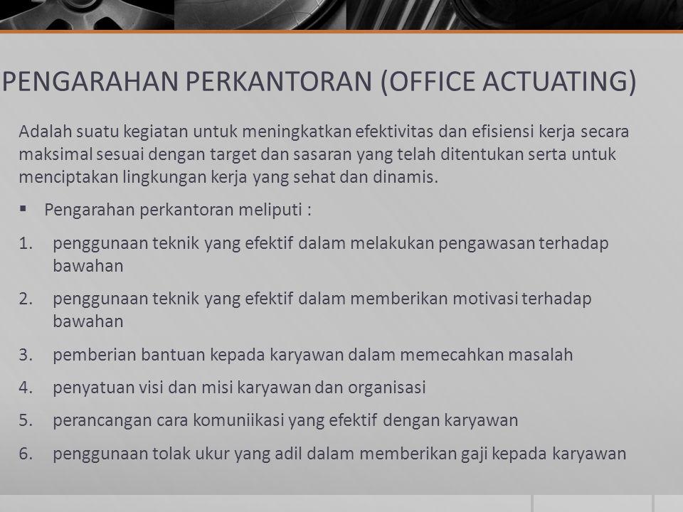 PENGARAHAN PERKANTORAN (OFFICE ACTUATING) Adalah suatu kegiatan untuk meningkatkan efektivitas dan efisiensi kerja secara maksimal sesuai dengan targe