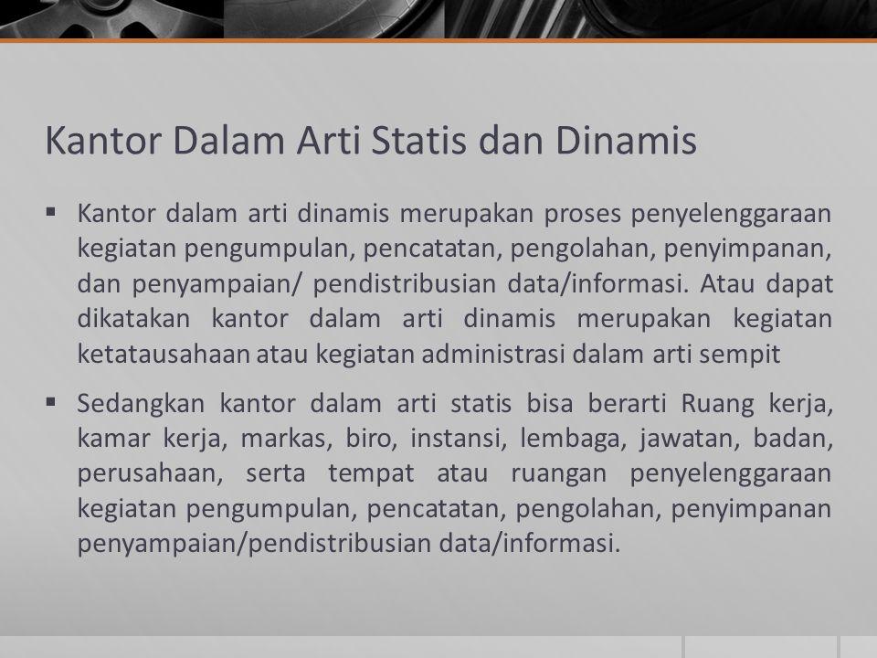 Kantor Dalam Arti Statis dan Dinamis  Kantor dalam arti dinamis merupakan proses penyelenggaraan kegiatan pengumpulan, pencatatan, pengolahan, penyim